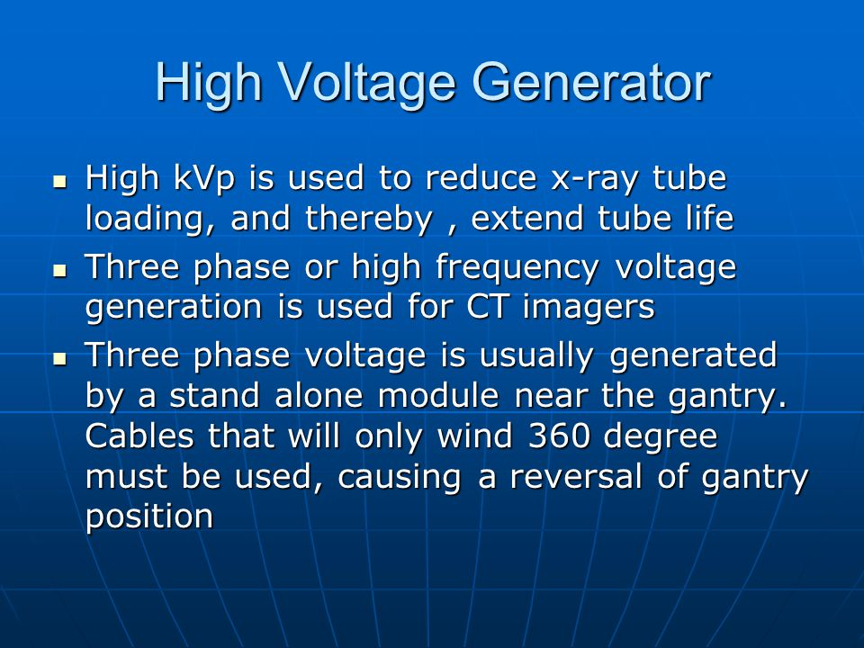 High Voltage Generator High kVp is used to reduce x-ray tube loading, and thereby, extend tube life High kVp is used to reduce x-ray tube loading, and