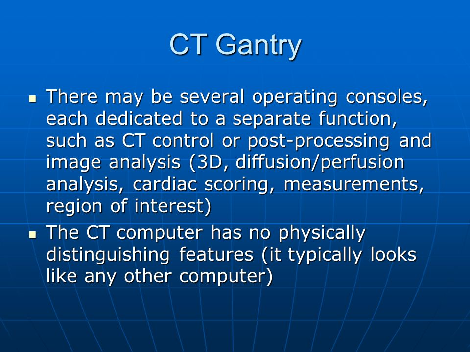 CT Gantry The CT computer has high capacity and is very fast due to the large number of computations required on an extensive data set – e.g.