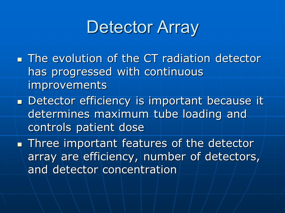 Detector Array The evolution of the CT radiation detector has progressed with continuous improvements The evolution of the CT radiation detector has p