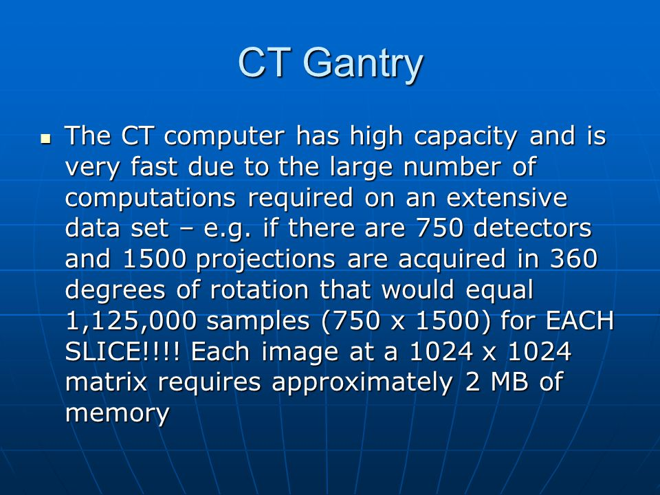 CT Gantry The CT computer has high capacity and is very fast due to the large number of computations required on an extensive data set – e.g. if there