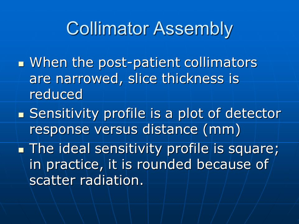 Collimator Assembly When the post-patient collimators are narrowed, slice thickness is reduced When the post-patient collimators are narrowed, slice t