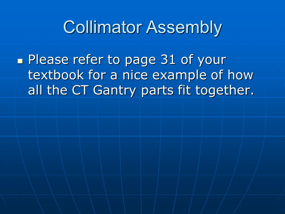 Collimator Assembly Please refer to page 31 of your textbook for a nice example of how all the CT Gantry parts fit together. Please refer to page 31 o