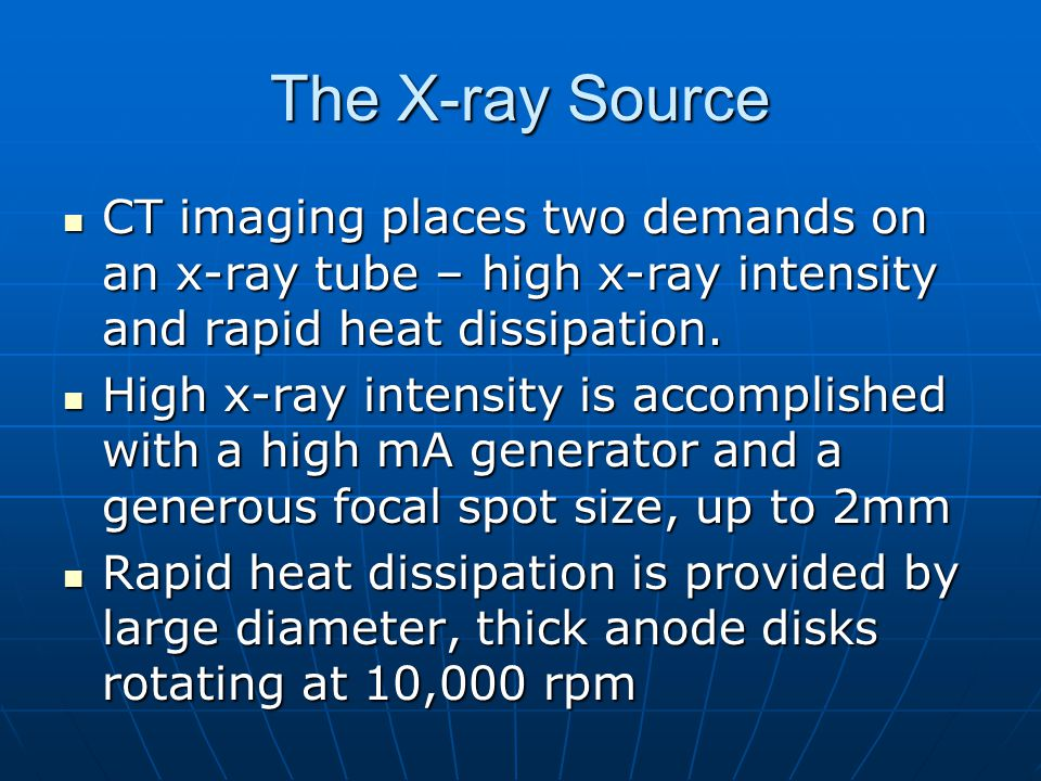 The X-ray Source CT imaging places two demands on an x-ray tube – high x-ray intensity and rapid heat dissipation. CT imaging places two demands on an