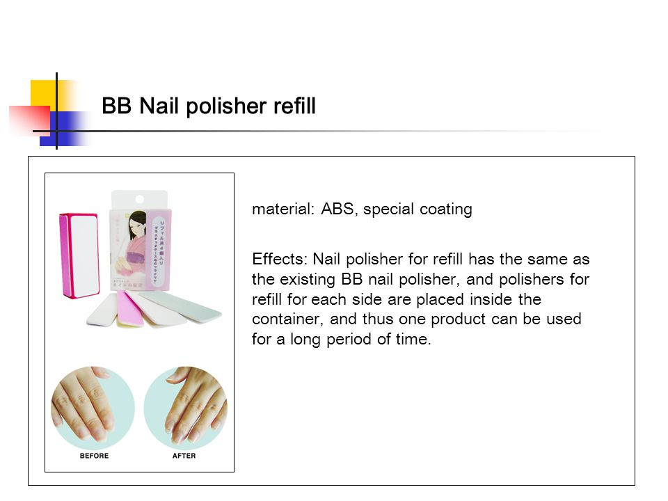 BB Nail polisher refill material: ABS, special coating Effects: Nail polisher for refill has the same as the existing BB nail polisher, and polishers for refill for each side are placed inside the container, and thus one product can be used for a long period of time.