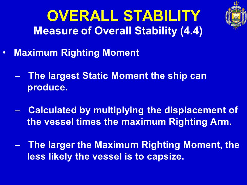 OVERALL STABILITY Measure of Overall Stability (4.4) Maximum Righting Moment – The largest Static Moment the ship can produce. – Calculated by multipl