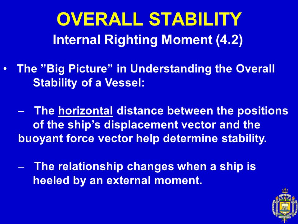 STABILITY Metacentric Height (4.9) Recall that Overall Stability is measured by: Range of Stability Dynamical Stability Maximum righting moment The angle at which the maximum righting moment occurs.