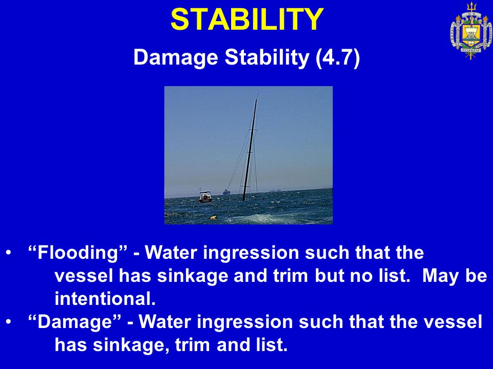 """STABILITY Damage Stability (4.7) """"Flooding"""" - Water ingression such that the vessel has sinkage and trim but no list. May be intentional. """"Damage"""" - W"""
