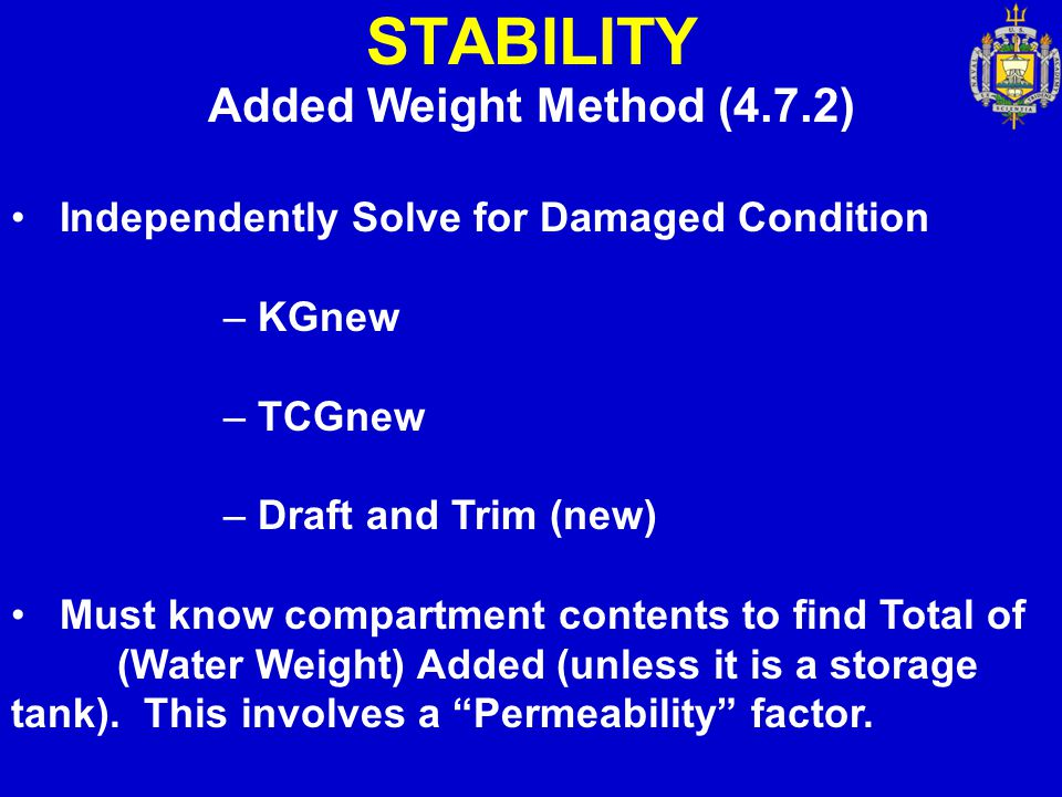 STABILITY Added Weight Method (4.7.2) Independently Solve for Damaged Condition – KGnew – TCGnew – Draft and Trim (new) Must know compartment contents