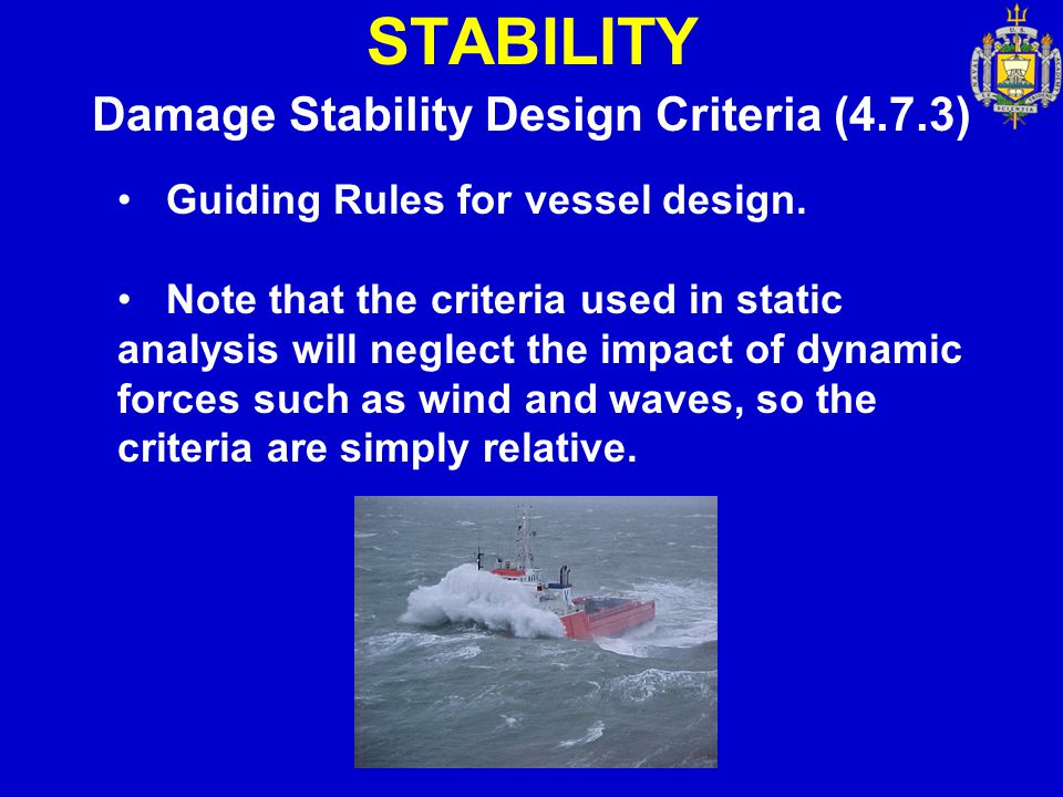 STABILITY Damage Stability Design Criteria (4.7.3) Guiding Rules for vessel design. Note that the criteria used in static analysis will neglect the im