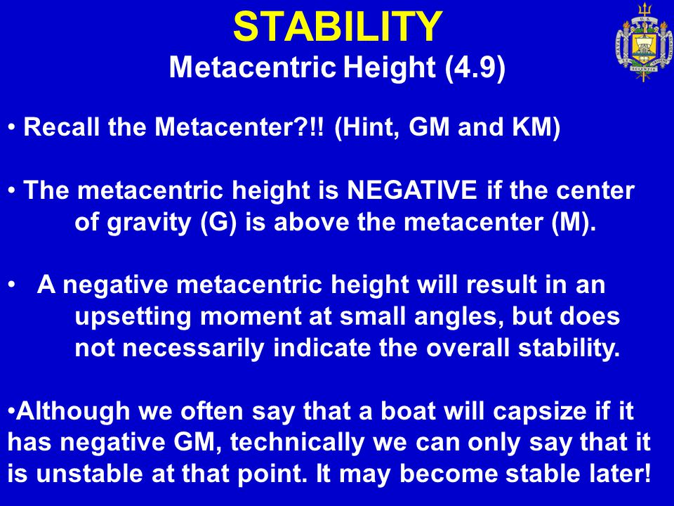 STABILITY Metacentric Height (4.9) Recall the Metacenter?!! (Hint, GM and KM) The metacentric height is NEGATIVE if the center of gravity (G) is above