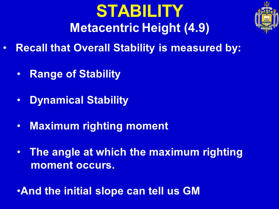 STABILITY Metacentric Height (4.9) Recall that Overall Stability is measured by: Range of Stability Dynamical Stability Maximum righting moment The an