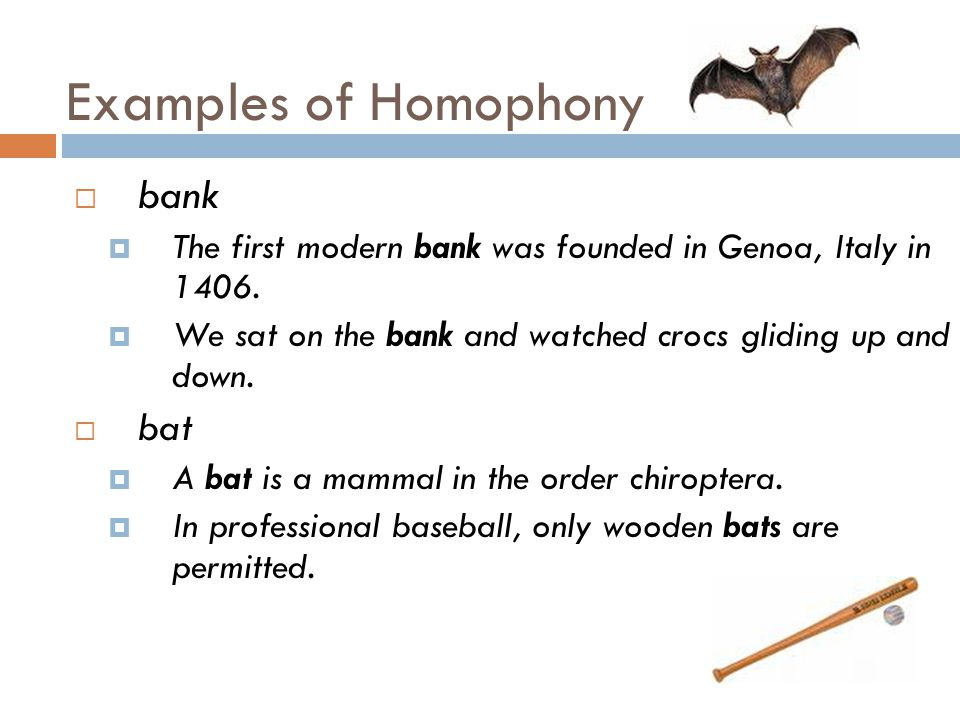 Examples of Homophony  bank  The first modern bank was founded in Genoa, Italy in 1406.