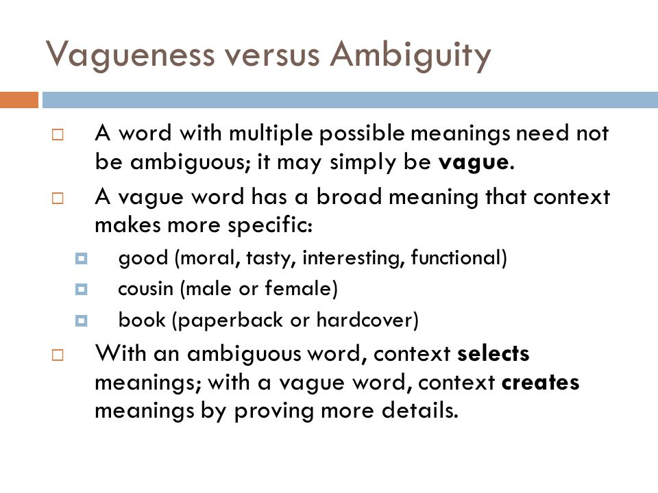 Vagueness versus Ambiguity  A word with multiple possible meanings need not be ambiguous; it may simply be vague.