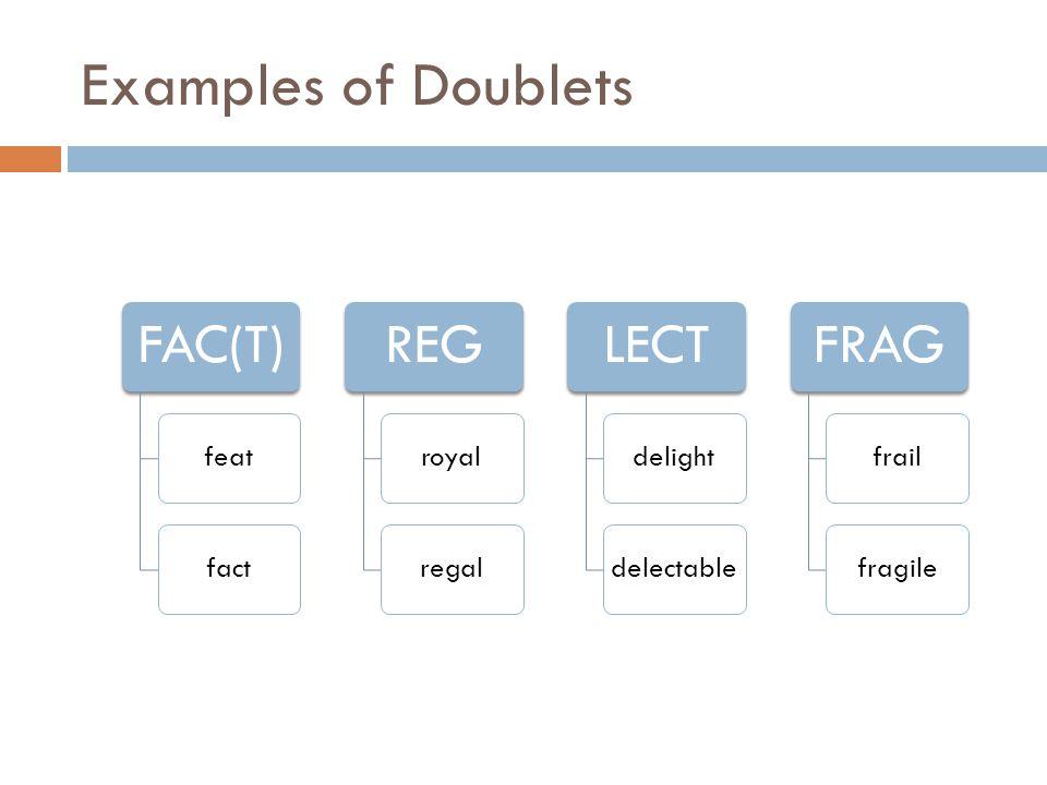 Examples of Doublets FAC(T) featfact REG royalregal LECT delightdelectable FRAG frailfragile