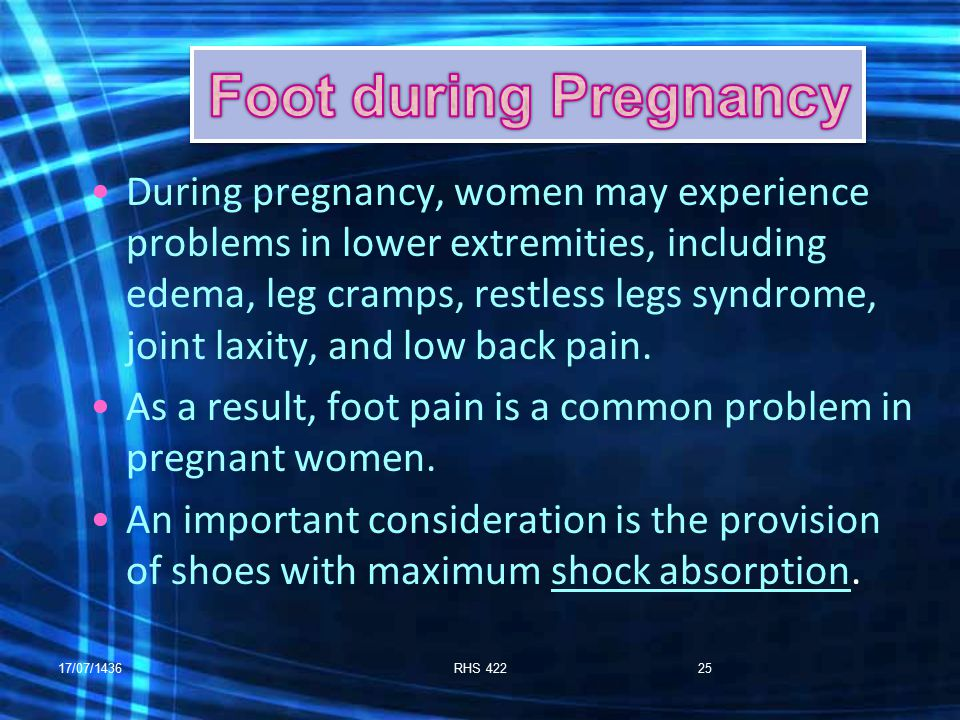 17/07/1436RHS 42225 During pregnancy, women may experience problems in lower extremities, including edema, leg cramps, restless legs syndrome, joint laxity, and low back pain.