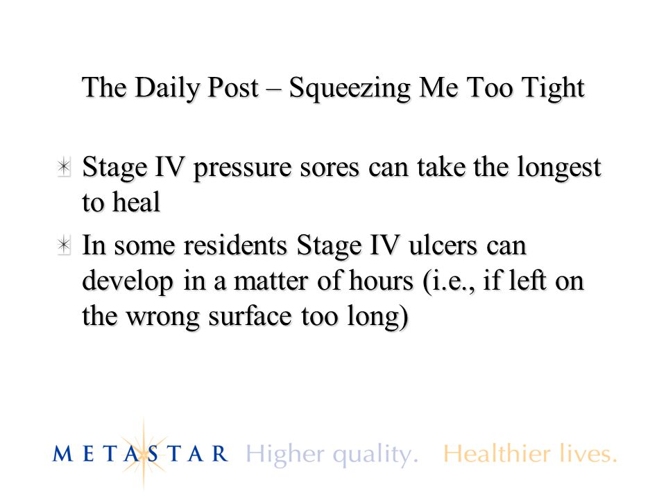 The Daily Post – Squeezing Me Too Tight Stage IV pressure sores can take the longest to heal In some residents Stage IV ulcers can develop in a matter