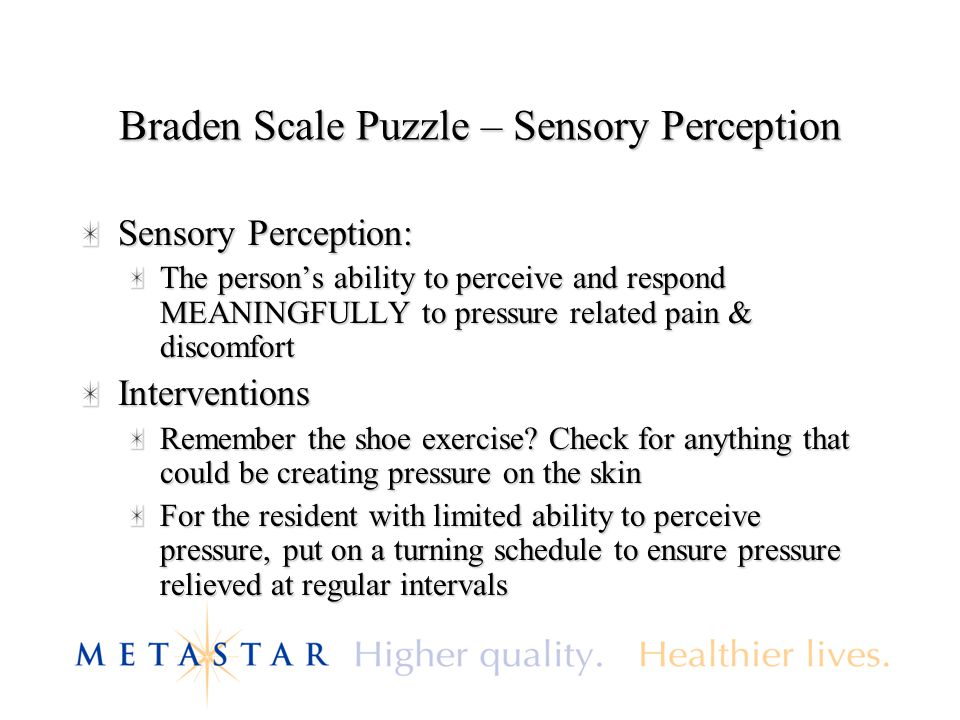 Braden Scale Puzzle – Sensory Perception Sensory Perception: The person's ability to perceive and respond MEANINGFULLY to pressure related pain & disc