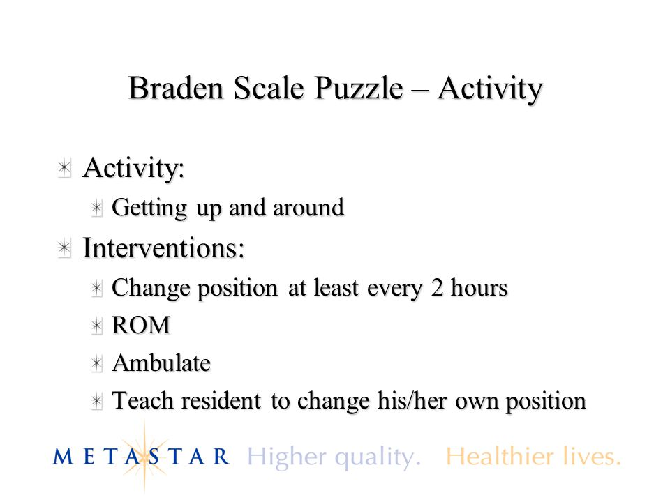 Braden Scale Puzzle – Activity Activity: Getting up and around Interventions: Change position at least every 2 hours ROMAmbulate Teach resident to cha