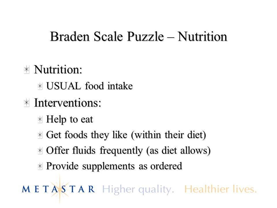 Braden Scale Puzzle – Nutrition Nutrition: USUAL food intake Interventions: Help to eat Get foods they like (within their diet) Offer fluids frequentl