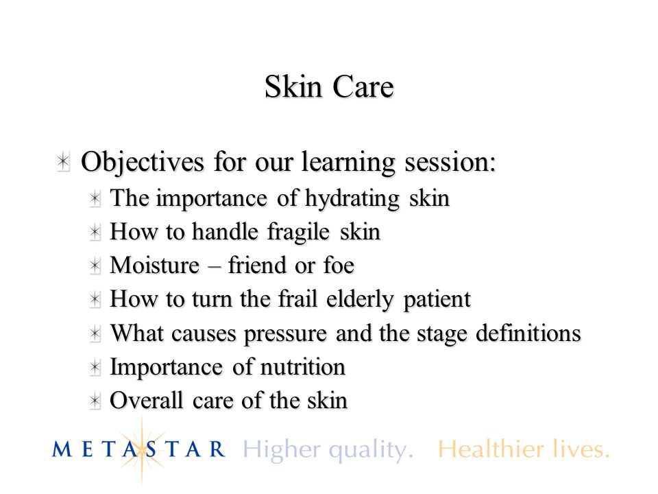 Skin Care Objectives for our learning session: The importance of hydrating skin How to handle fragile skin Moisture – friend or foe How to turn the fr