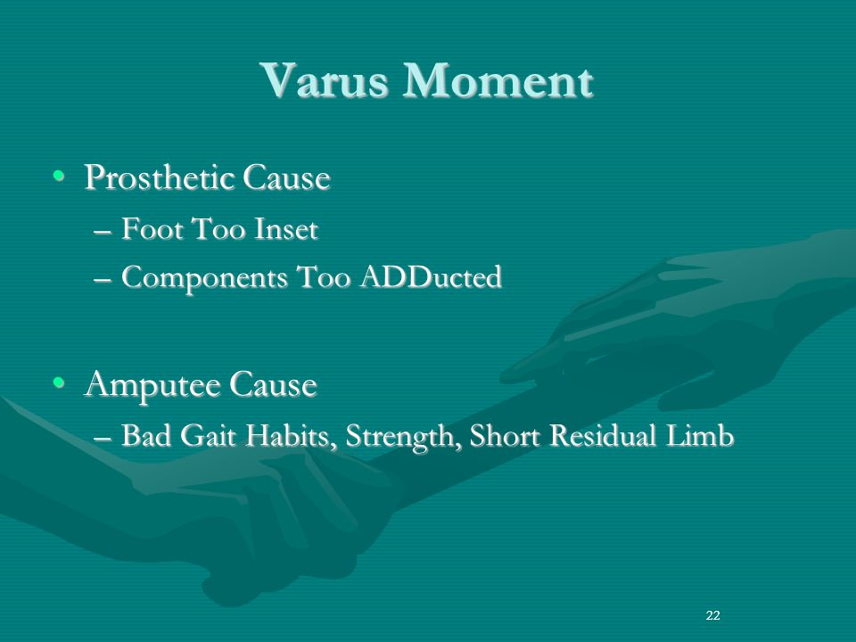 22 Varus Moment Prosthetic CauseProsthetic Cause –Foot Too Inset –Components Too ADDucted Amputee CauseAmputee Cause –Bad Gait Habits, Strength, Short Residual Limb 22