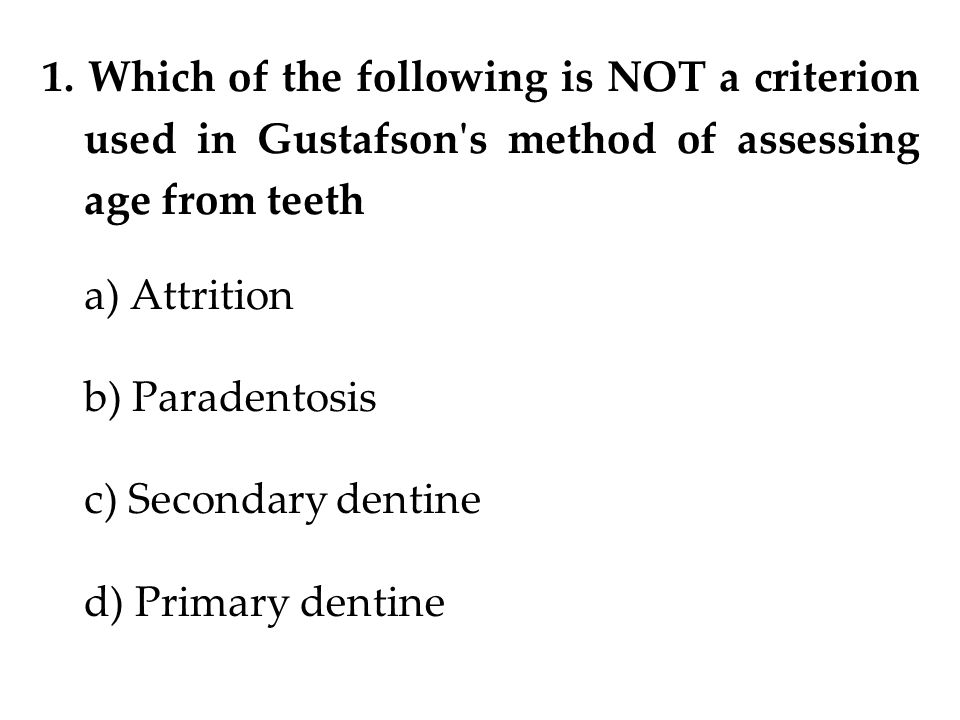 1. Which of the following is NOT a criterion used in Gustafson's method of assessing age from teeth a) Attrition b) Paradentosis c) Secondary dentine