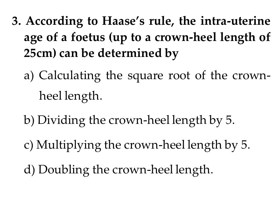 3. According to Haase's rule, the intra-uterine age of a foetus (up to a crown-heel length of 25cm) can be determined by a) Calculating the square roo