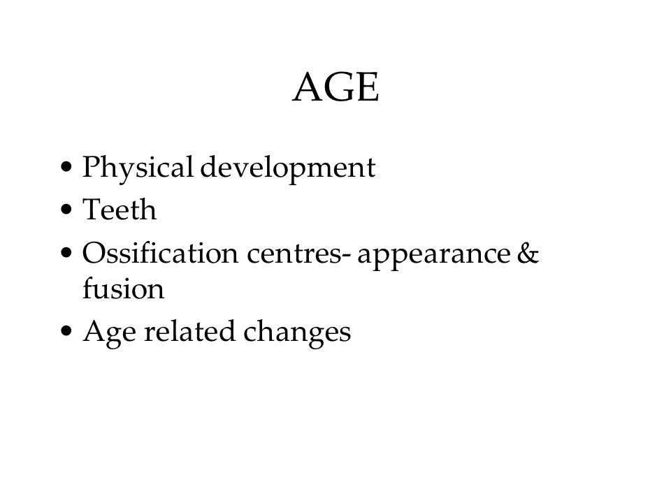 AGE Physical development Teeth Ossification centres- appearance & fusion Age related changes
