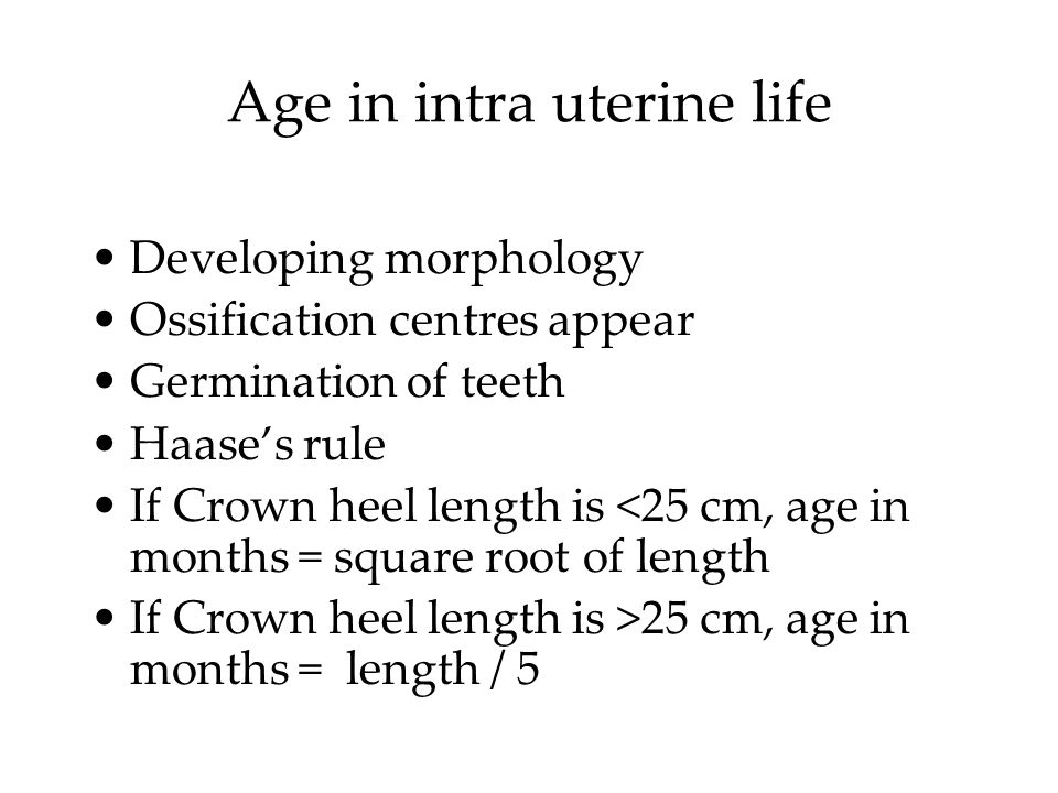 Age in intra uterine life Developing morphology Ossification centres appear Germination of teeth Haase's rule If Crown heel length is <25 cm, age in months = square root of length If Crown heel length is >25 cm, age in months = length / 5