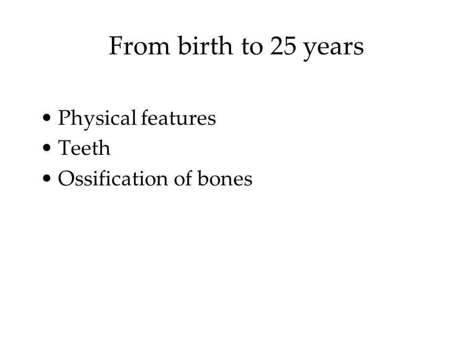 From birth to 25 years Physical features Teeth Ossification of bones