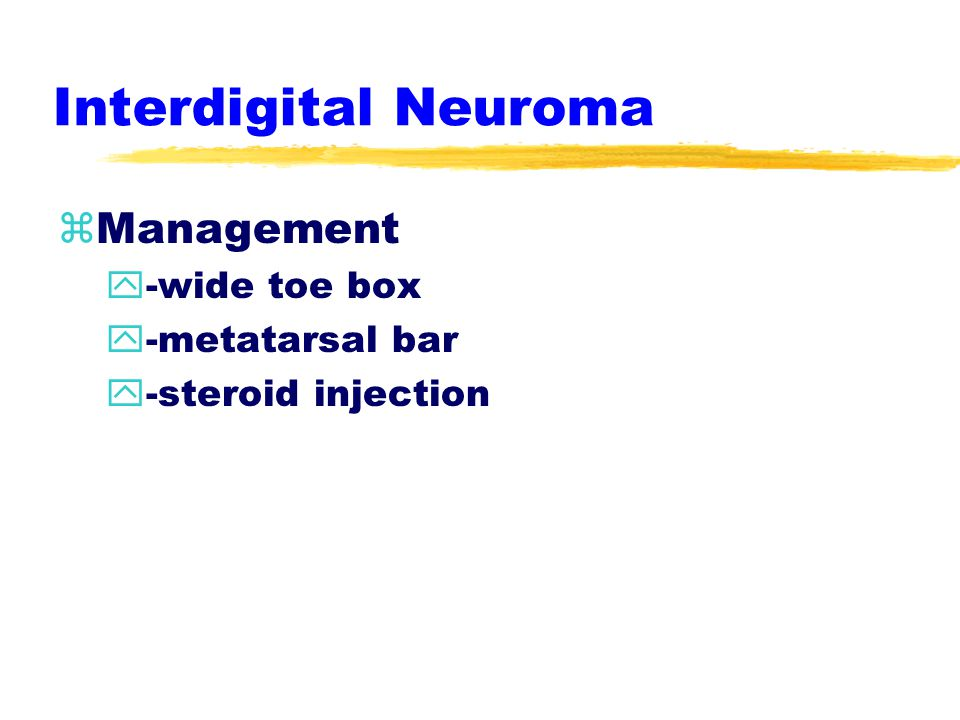 Interdigital Neuroma zEtiology  -splayed toes & pronated foot zSigns & Symptoms y-swelling y-severe, intermittent & radiating pain with weight bearing