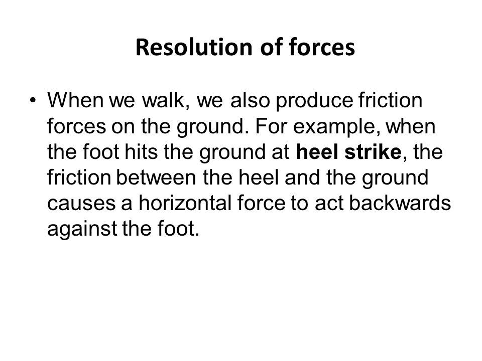 Resolution of forces When we walk, we also produce friction forces on the ground.