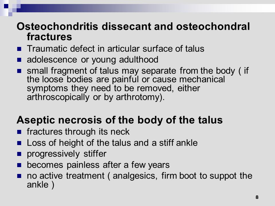 8 Osteochondritis dissecant and osteochondral fractures Traumatic defect in articular surface of talus adolescence or young adulthood small fragment of talus may separate from the body ( if the loose bodies are painful or cause mechanical symptoms they need to be removed, either arthroscopically or by arthrotomy).