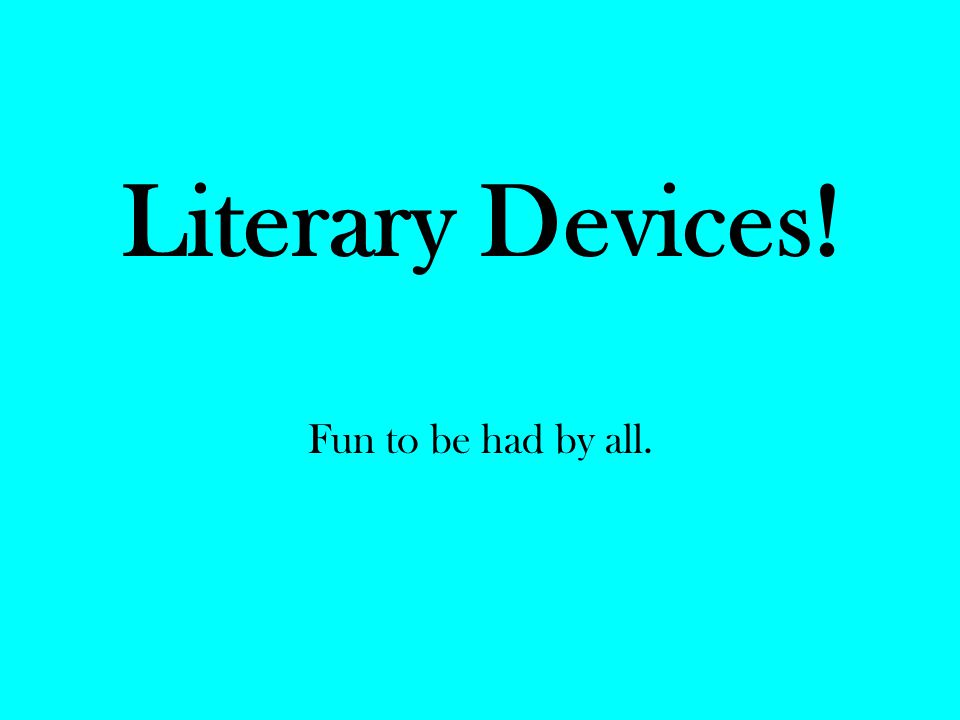 Literary Devices! Fun to be had by all.