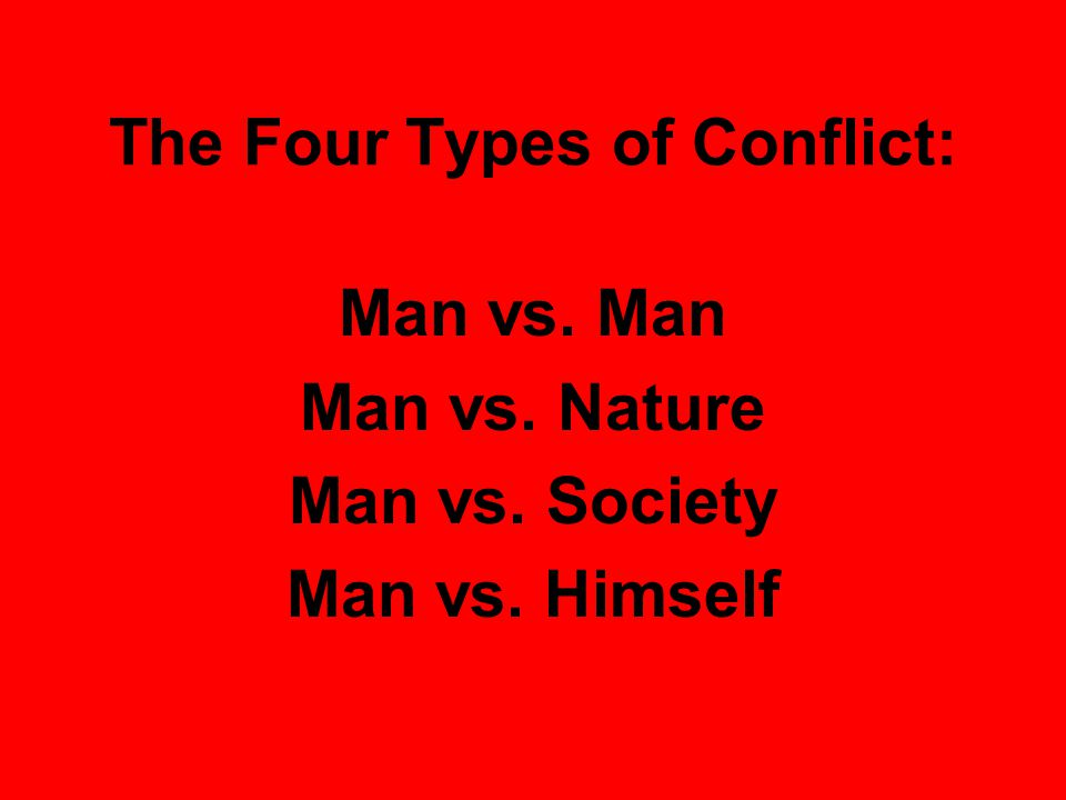 The Four Types of Conflict: Man vs. Man Man vs. Nature Man vs. Society Man vs. Himself