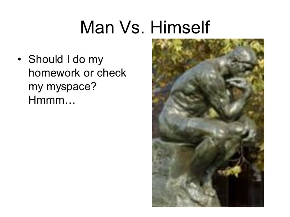 Man Vs. Himself Should I do my homework or check my myspace? Hmmm…