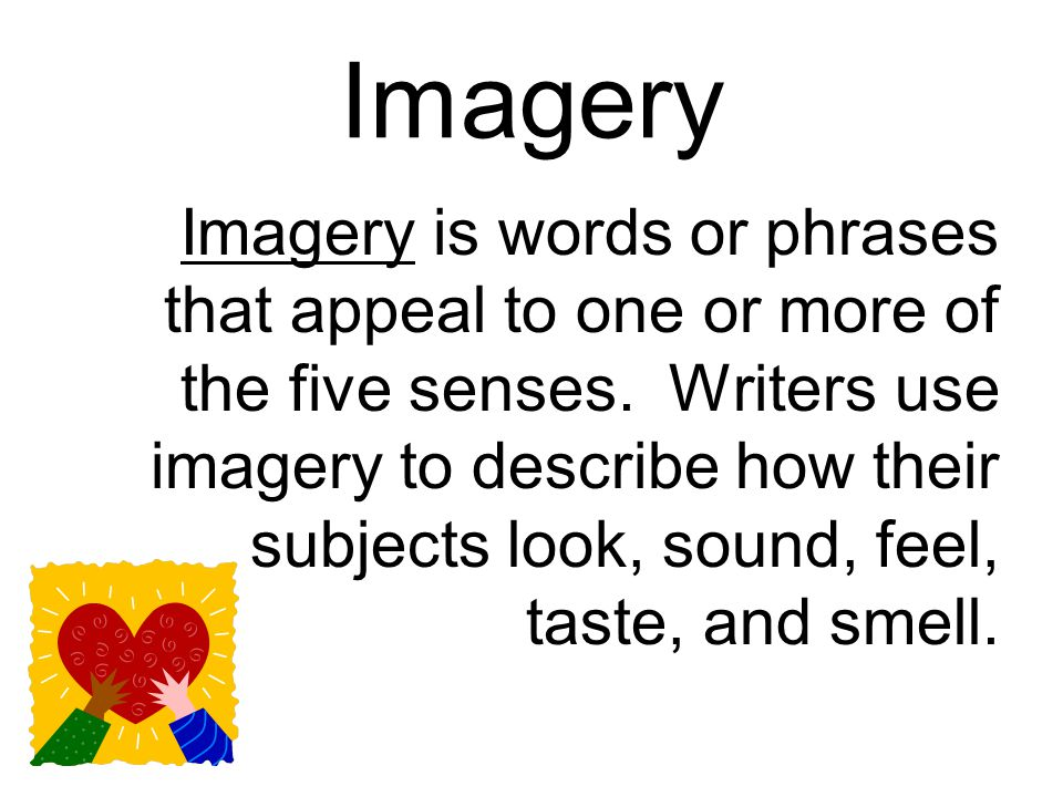 Imagery Imagery is words or phrases that appeal to one or more of the five senses.