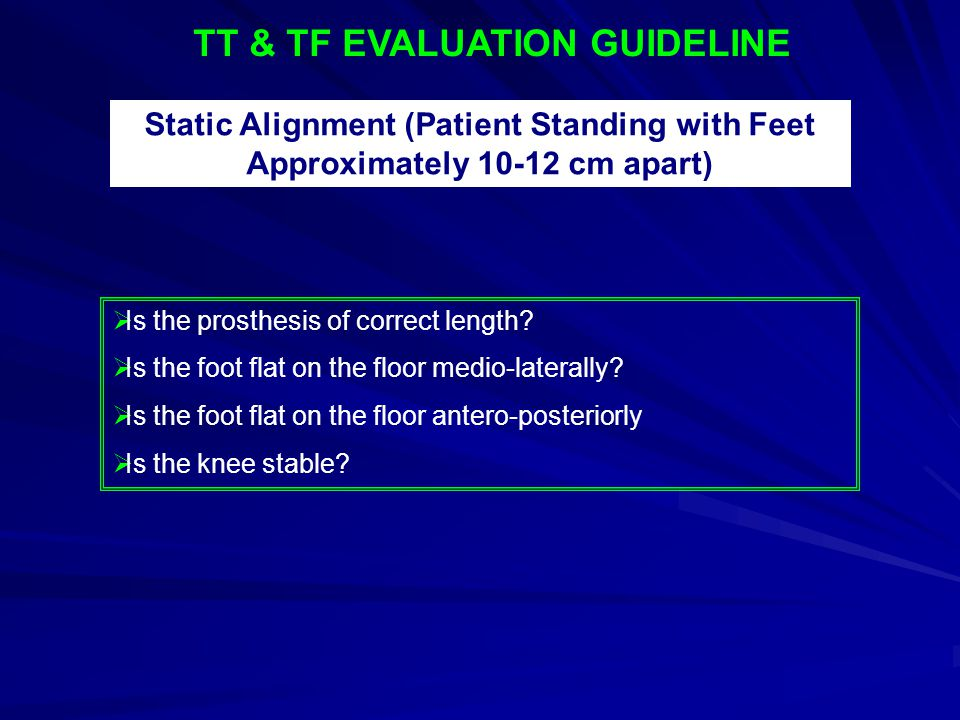TT & TF EVALUATION GUIDELINE Static Alignment (Patient Standing with Feet Approximately 10-12 cm apart)  Is the prosthesis of correct length?  Is th