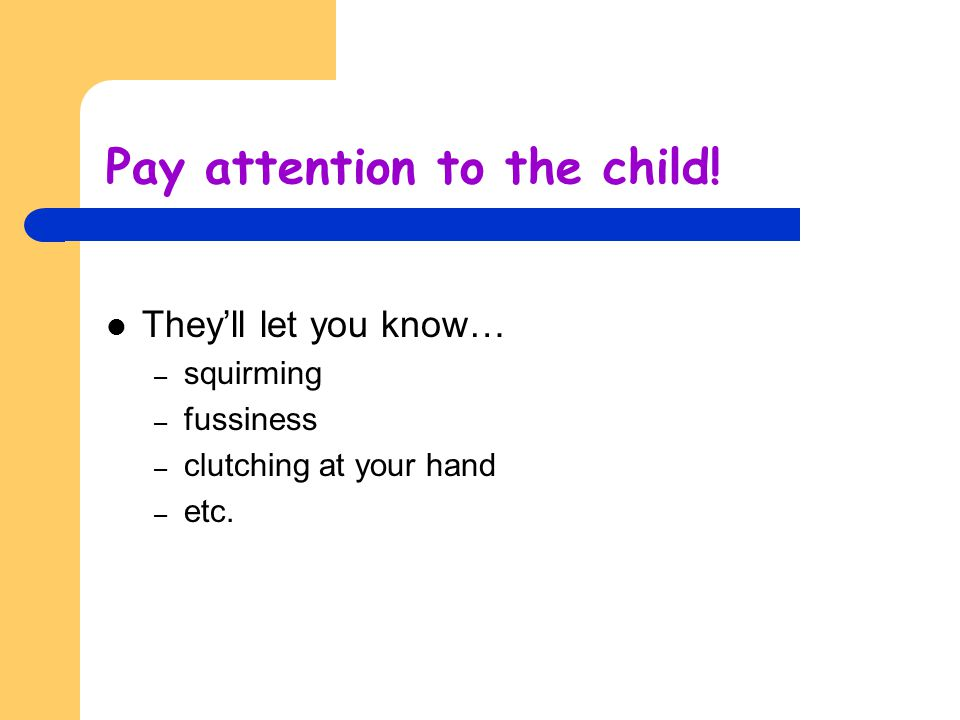 Pay attention to the child! They'll let you know… – squirming – fussiness – clutching at your hand – etc.