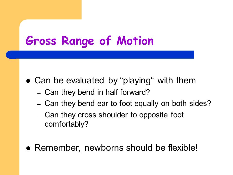 """Gross Range of Motion Can be evaluated by """"playing"""" with them – Can they bend in half forward? – Can they bend ear to foot equally on both sides? – Ca"""
