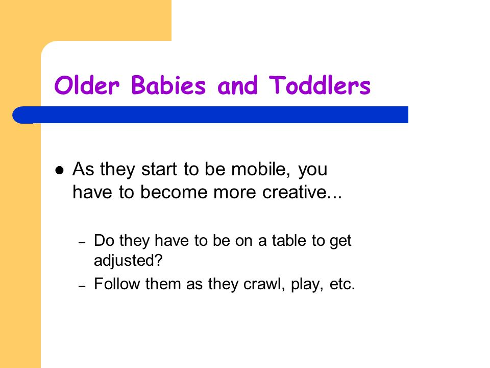 Older Babies and Toddlers As they start to be mobile, you have to become more creative... – Do they have to be on a table to get adjusted? – Follow th