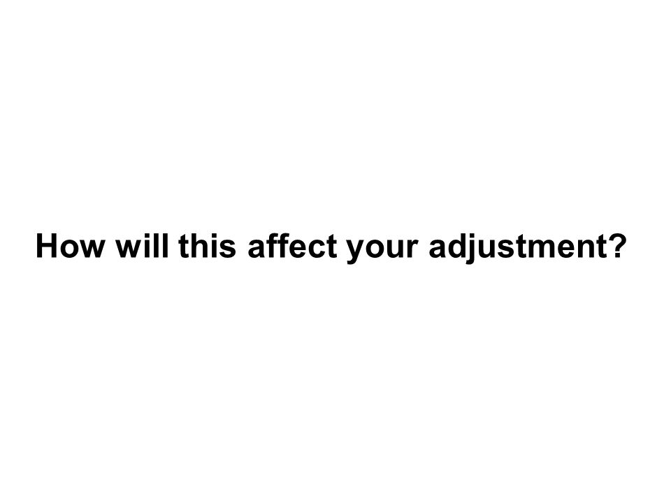 How will this affect your adjustment?