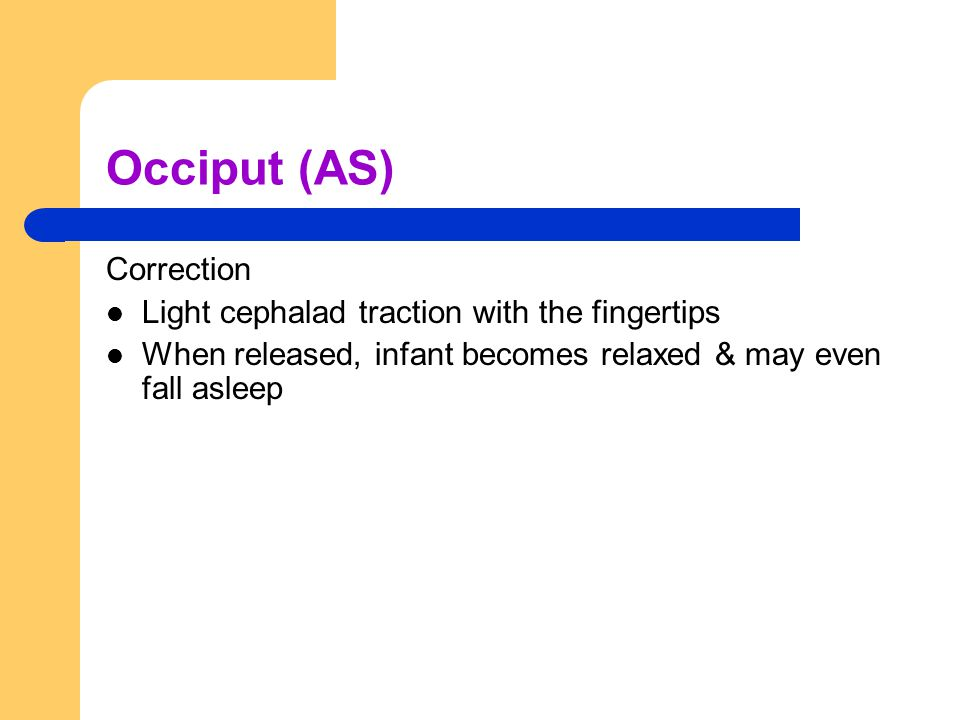 Occiput (AS) Correction Light cephalad traction with the fingertips When released, infant becomes relaxed & may even fall asleep