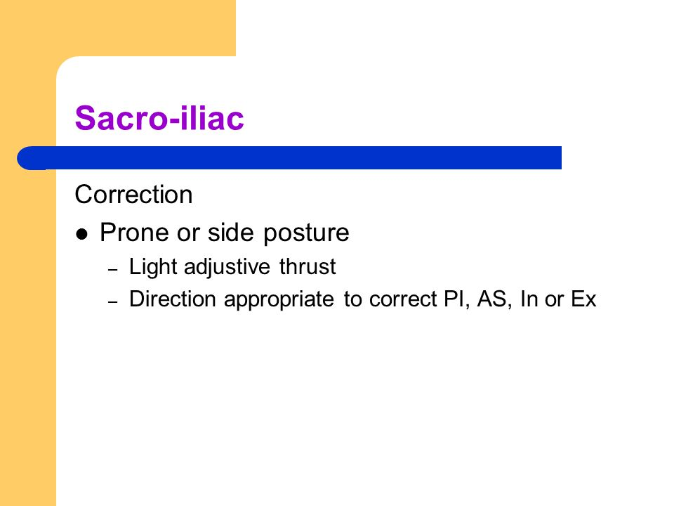 Sacro-iliac Correction Prone or side posture – Light adjustive thrust – Direction appropriate to correct PI, AS, In or Ex