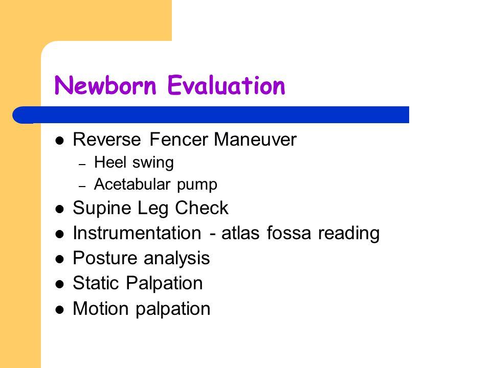 Newborn Evaluation Reverse Fencer Maneuver – Heel swing – Acetabular pump Supine Leg Check Instrumentation - atlas fossa reading Posture analysis Stat