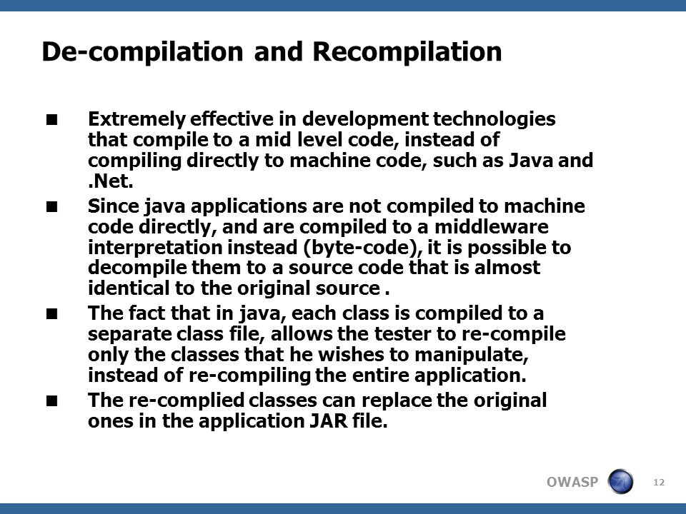 OWASP 12 De-compilation and Recompilation  Extremely effective in development technologies that compile to a mid level code, instead of compiling directly to machine code, such as Java and.Net.