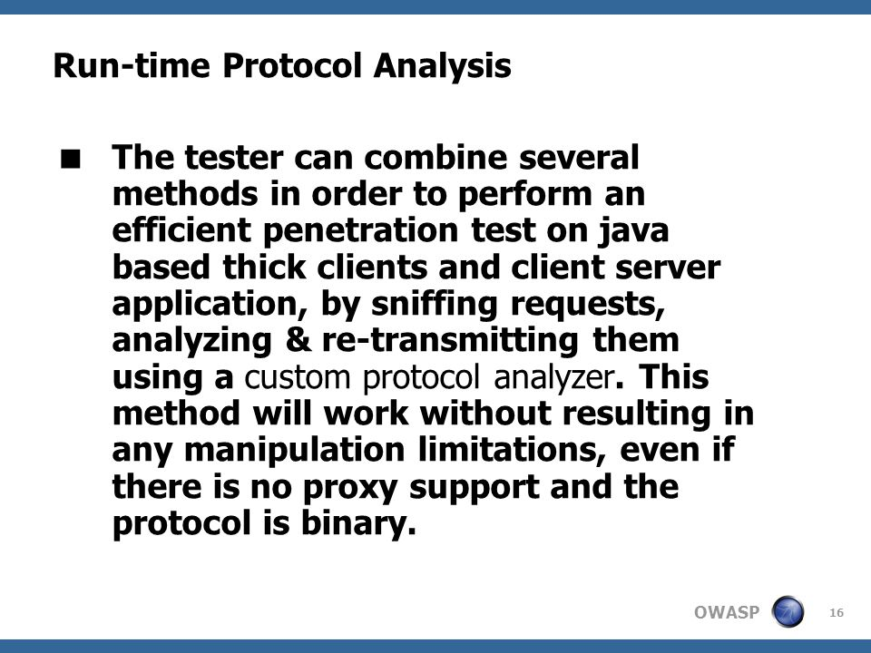 OWASP 16 Run-time Protocol Analysis  The tester can combine several methods in order to perform an efficient penetration test on java based thick clients and client server application, by sniffing requests, analyzing & re-transmitting them using a custom protocol analyzer.