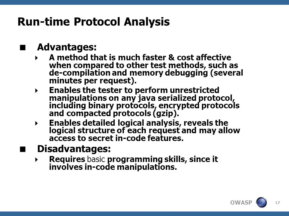 OWASP 17 Run-time Protocol Analysis  Advantages:  A method that is much faster & cost affective when compared to other test methods, such as de-compilation and memory debugging (several minutes per request).