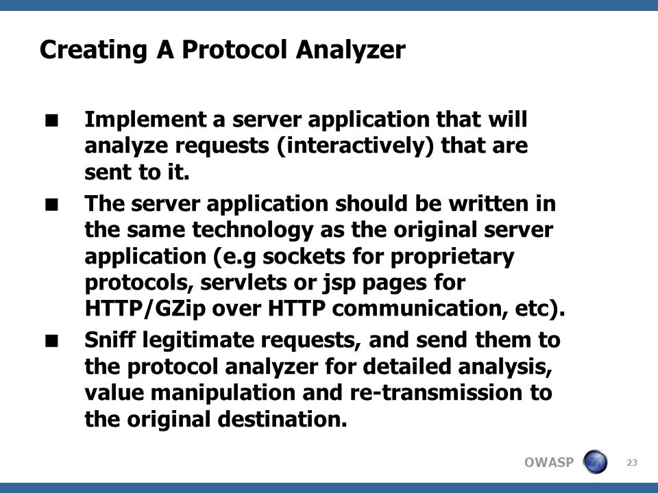 OWASP 23 Creating A Protocol Analyzer  Implement a server application that will analyze requests (interactively) that are sent to it.