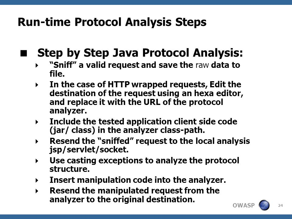 OWASP 24 Run-time Protocol Analysis Steps  Step by Step Java Protocol Analysis:  Sniff a valid request and save the raw data to file.